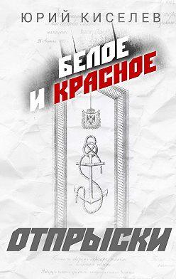 Юрий Киселев - БЕЛОЕ иКРАСНОЕ. Отпрыски