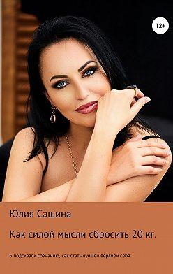 Юлия Сашина - Как силой мысли сбросить 20 кг. 6 подсказок сознанию. Как стать лучшей версией себя
