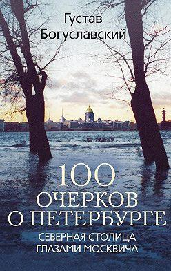 Густав Богуславский - 100 очерков о Петербурге. Северная столица глазами москвича