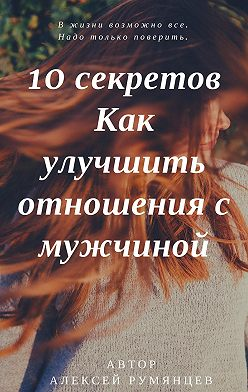 Алексей Румянцев - 10 секретов как улучшить отношения с мужчиной