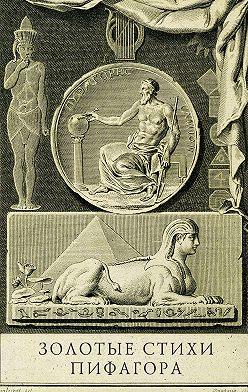 Антуан д'Оливе - Золотые стихи Пифагора, объясненные и впервые переведенные в эвмолпических французских стихах, предваряемые рассуждением о сущности и форме поэзии у главных народов земли