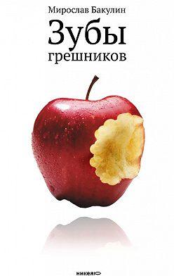 Мирослав Бакулин - Зубы грешников (сборник)
