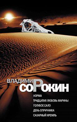 Владимир Сорокин - Норма. Тридцатая любовь Марины. Голубое сало. День опричника. Сахарный Кремль