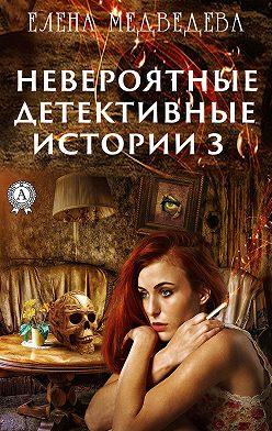Елена Медведева - Невероятные детективные истории – 3
