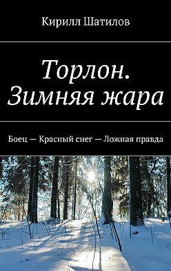 Кирилл Шатилов - Торлон. Зимняя жара. Боец– Красный снег– Ложная правда