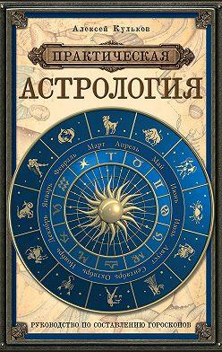 Алексей Кульков - Практическая астрология. Руководство по составлению гороскопов