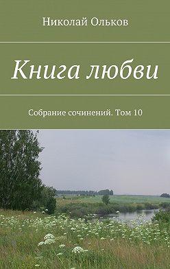 Николай Ольков - Книга любви. Собрание сочинений. Том10