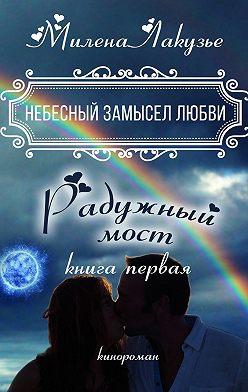 Милена Лакузье - Небесный замысел любви. Книга первая. Радужный мост