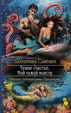 Валентина Савенко - Чужое счастье. Мой чужой монстр