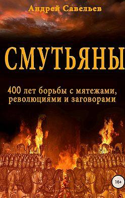 Андрей Савельев - Смутьяны. 400 лет борьбы с мятежами, революциями и заговорами