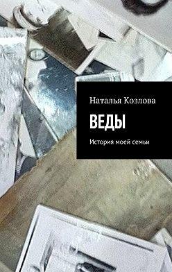 Наталья Козлова - Веды. История моей семьи