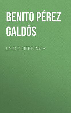 Benito Pérez Galdós - La desheredada