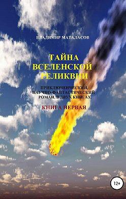 Владимир Маталасов - Тайна Вселенской Реликвии. Книга первая