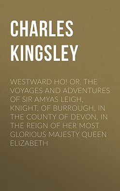 Charles Kingsley - Westward Ho! Or, The Voyages and Adventures of Sir Amyas Leigh, Knight, of Burrough, in the County of Devon, in the Reign of Her Most Glorious Majesty Queen Elizabeth