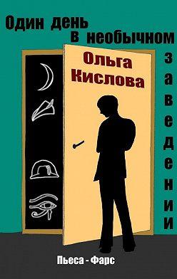 Ольга Кислова - Один день в необычном заведении. Пьеса-фарс