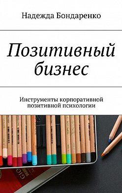 Надежда Бондаренко - Позитивный бизнес. Инструменты корпоративной позитивной психологии