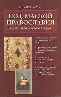 Валерий Филимонов - Под маской православия. Допустима ли неправда в Церкви?