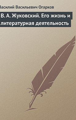 Василий Огарков - В. А. Жуковский. Его жизнь и литературная деятельность