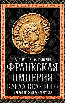 Анатолий Левандовский - Франкская империя Карла Великого. «Евросоюз» Средневековья