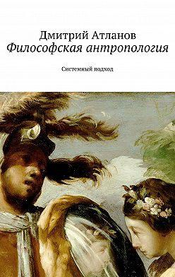 Дмитрий Атланов - Философская антропология