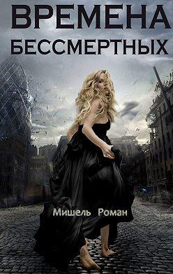 Роман Мишель - Времена Бессмертных