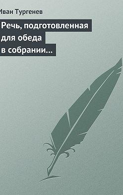 Иван Тургенев - Речь, подготовленная для обеда в собрании Петербургских художников 17/29 марта 1879 г.
