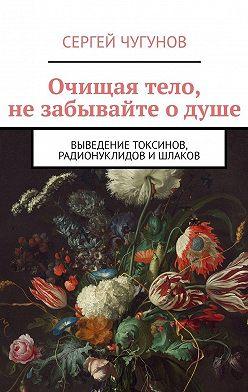Сергей Чугунов - Очищая тело, не забывайте о душе. Выведение токсинов, радионуклидов ишлаков