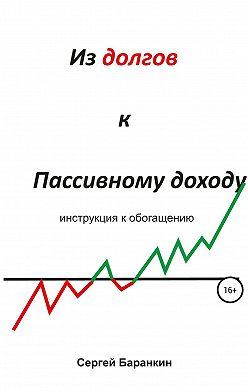 Сергей Баранкин - Из долгов к пассивному доходу