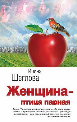 Ирина Щеглова - Женщина – птица парная