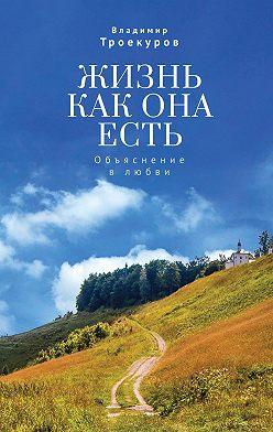 Владимир Троекуров - Жизнь как она есть. Объяснение в любви