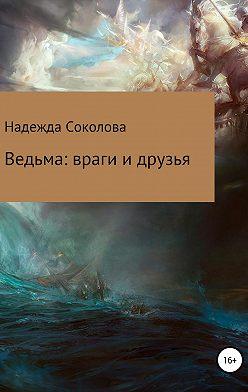Надежда Соколова - Ведьма: враги и друзья