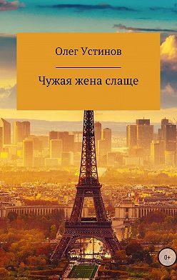 Олег Устинов - Чужая жена слаще