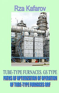 Rza Kafarov - TUBE-TYPE FURNACES. GS TYPE. PATHS OF OPTIMIZATION OF OPERATION OF TUBE-TYPE FURNACES ORF