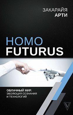 Закарайя Арти - Homo Futurus. Облачный Мир: эволюция сознания и технологий