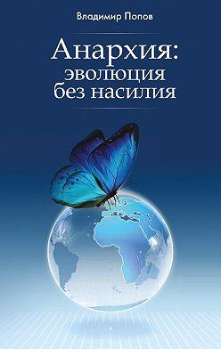 Владимир Попов - Анархия: эволюция без насилия