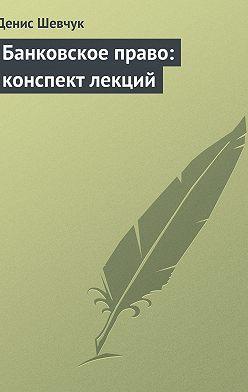 Денис Шевчук - Банковское право: конспект лекций