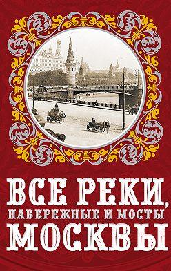 Александр Бобров - Все реки, набережные и мосты Москвы