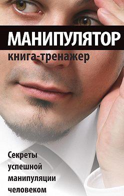 Неустановленный автор - Манипулятор. Секреты успешной манипуляции человеком