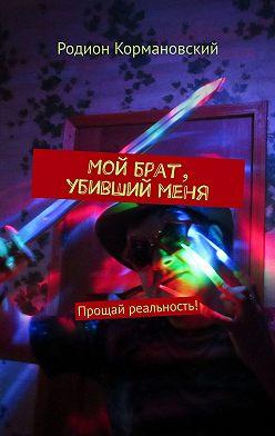 Родион Кормановский - Мой брат, убивший меня. Прощай реальность!
