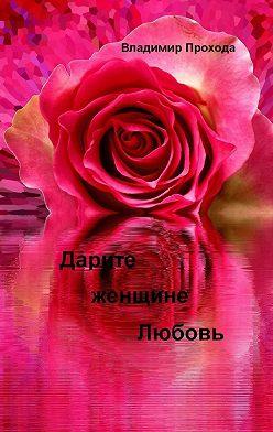 Владимир Прохода - Дарите женщине Любовь