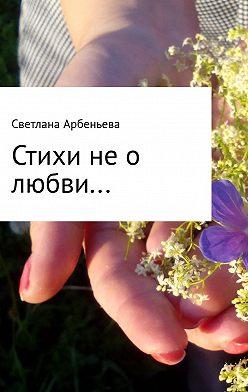 Светлана Арбеньева - Стихи не о любви