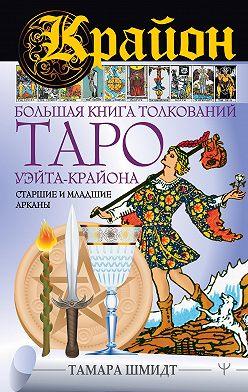 Тамара Шмидт - Крайон. Большая книга толкований Таро Уэйта-Крайона. Старшие и младшие арканы