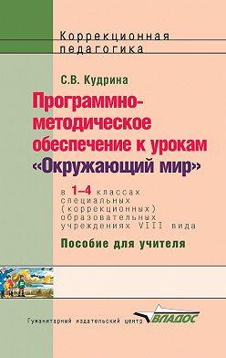 Светлана Кудрина - Программно-методическое обеспечение к урокам «Окружающий мир» в 1-4 классах специальных (коррекционных) образовательных учреждений VIII вида. Пособие для учителя