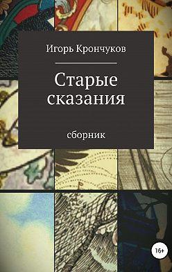 Игорь Крончуков - Старые сказания