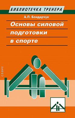 Анатолий Бондарчук - Основы силовой подготовки в спорте