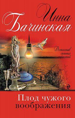 Инна Бачинская - Плод чужого воображения
