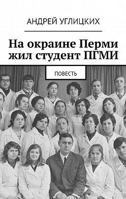 Андрей Углицких - На окраине Перми жил студент ПГМИ. Повесть