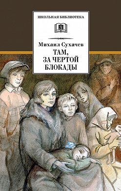 Михаил Сухачев - Там, за чертой блокады