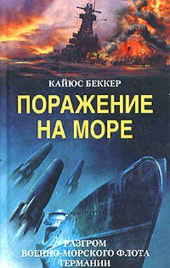 Кайюс Беккер - Поражение на море. Разгром военно-морского флота Германии