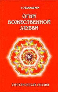 Владимир Кевхишвили - Огни Божественной Любви. Эзотерическая поэзия